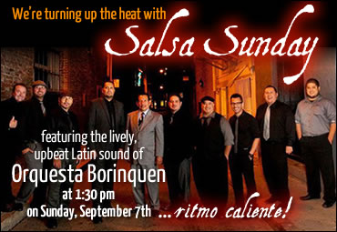 We're turning up the heat with Salsa Sunday featuring the lively, upbeat Latin sound of Orquesta Borinquen at 1:30pm on Sunday, September 7th ... ritmo caliente!